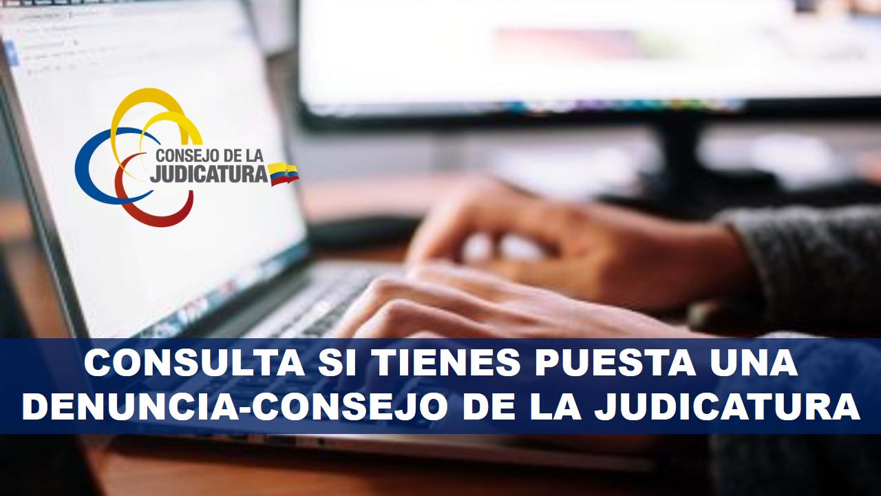CONSULTA SI TIENES PUESTA UNA DENUNCIA-CONSEJO DE LA JUDICATURA